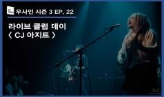 [우.사.인] 시즌 3 EP. 22 라이브 클럽 데이 - CJ AZIT 광흥창