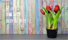 [우.사.인 5] 3월 공연 정리 및 추천