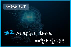 [With ICT] EP.2 - AI 작곡가, AI 화가도 '예술가'일까요?