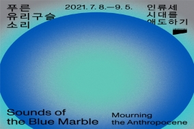 [Opinion] 인류세 살아가기 - 푸른 유리구슬 소리 : 인류세 시대 애도하기 [미술/전시]